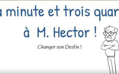 La minute et trois quarts à M. Hector – Changer son Destin